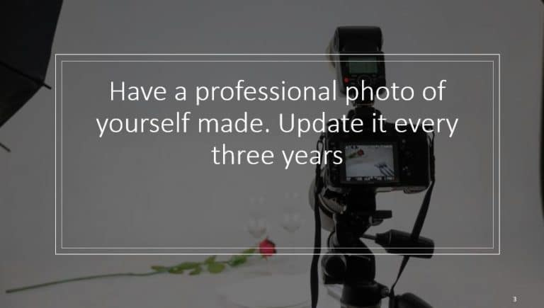 Have a professional photo of yourself made. Update it every three years