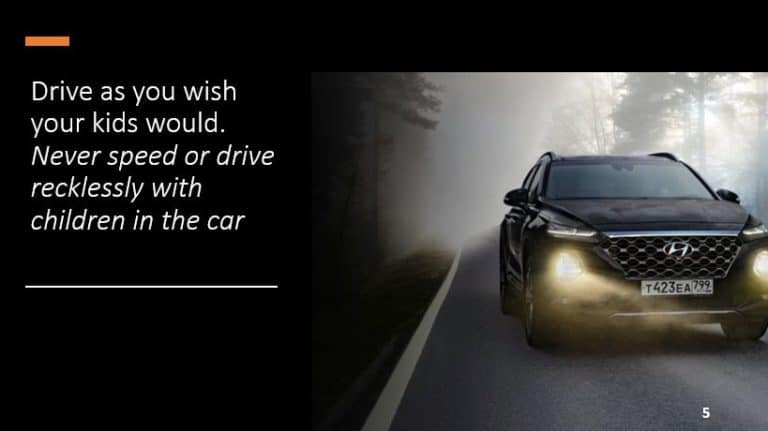 Drive as you wish your kids would. Never speed or drive recklessly with children in the car