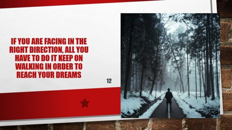 If you are facing in the right direction, all you have to do it keep on walking in order to reach your dreams