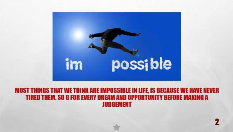 Most things that we think are impossible in life, is because we have never tired them. So g for every dream and opportunity before making a judgement