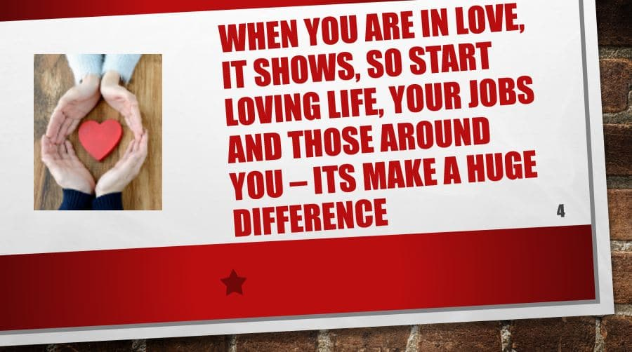 When you are in love, it shows, So start loving Life, your jobs and those around you – its make a huge difference
