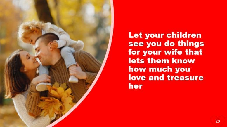 Let your children see you do things for your wife that lets them know how much you love and treasure her