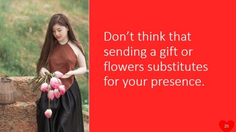 Don't think that sending a gift or flowers substitutes for your presence.