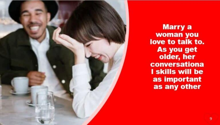 Marry a woman you love to talk to. As you get older, her conversational skills will be as important as any other